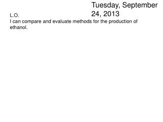 L.O. I can compare and evaluate methods for the production of ethanol.