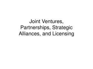 Joint Ventures, Partnerships, Strategic Alliances, and Licensing