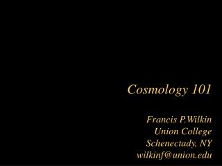 Cosmology 101 Francis P.Wilkin Union College Schenectady, NY wilkinf@union