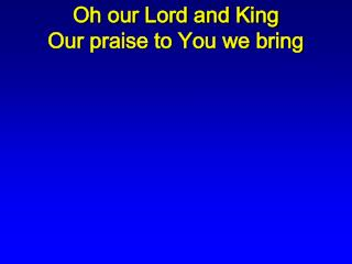 Oh our Lord and King Our praise to You we bring