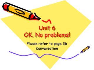 Unit 6 OK. No problems!