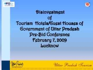 Disinvestment  of Tourism  Hotels/Guest Houses of Government of Uttar Pradesh  Pre-Bid Conference February 7, 2009 Luckn