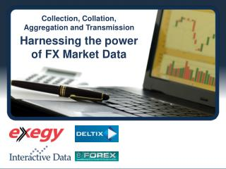 Collection, Collation,  Aggregation and Transmission Harnessing the power  of FX Market Data