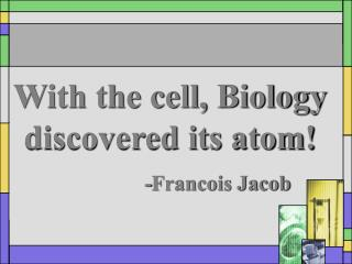 With the cell, Biology discovered its atom! 				-Francois Jacob