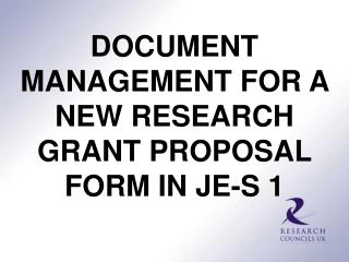 DOCUMENT MANAGEMENT FOR A NEW RESEARCH GRANT PROPOSAL FORM IN JE-S 1
