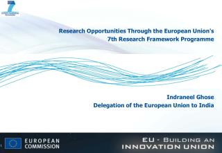 Research Opportunities Through the European Unions  7th Research Framework Programme        Indraneel Ghose Delegation o