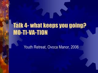Talk 4- what keeps you going? MO-TI-VA-TION