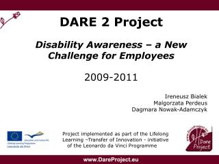 DARE 2 Project Disability Awareness – a New Challenge for Employees 2009-2011 Ireneusz Bialek