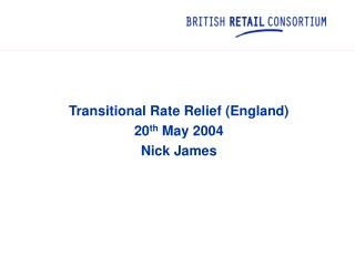 Transitional Rate Relief (England) 20 th  May 2004 Nick James