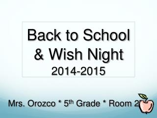 Back to School & Wish Night 2014-2015 Mrs. Orozco * 5 th  Grade * Room 27