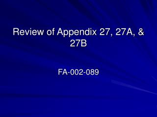 Review of Appendix 27, 27A, & 27B