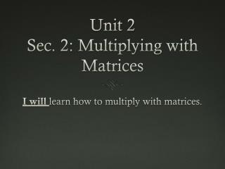 Unit 2 Sec. 2: Multiplying with Matrices