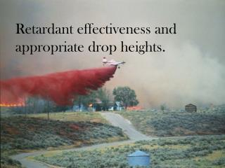 Retardant effectiveness and appropriate drop heights.