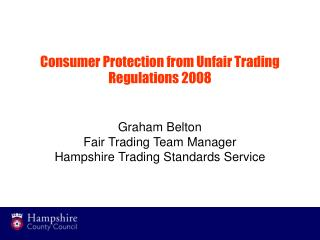 Consumer Protection from Unfair Trading Regulations 2008   Graham Belton Fair Trading Team Manager Hampshire Trading Sta