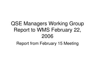 QSE Managers Working Group Report to WMS February 22, 2006