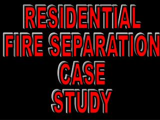 RESIDENTIAL FIRE SEPARATION CASE STUDY