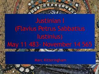 Justinian I  (Flavius  Petrus Sabbatius Iustinius ) May 11 483- November 14 565