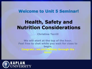 Welcome to Unit 5 Seminar! Health, Safety and Nutrition Considerations