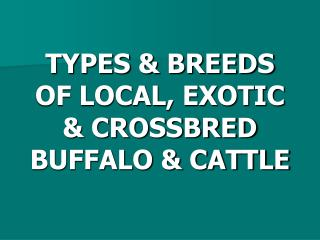 TYPES & BREEDS OF LOCAL, EXOTIC & CROSSBRED BUFFALO & CATTLE