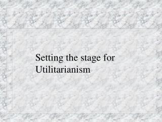 Setting the stage for Utilitarianism
