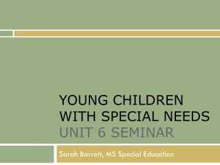 YOUNG CHILDREN WITH SPECIAL NEEDS  UNIT 6 SEMINAR