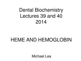 Dental Biochemistry  Lectures 39 and 40 2014 HEME  AND HEMOGLOBIN