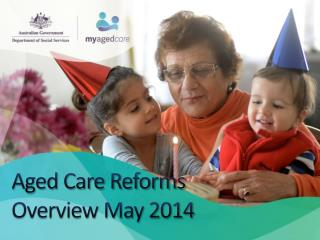 Aged Care Reforms  Overview May 2014