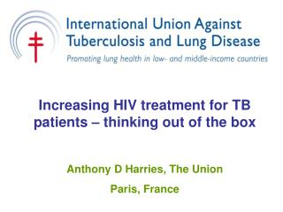 Increasing HIV treatment for TB patients – thinking out of the box Anthony D Harries, The Union Paris, France