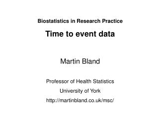 Biostatistics in Research Practice Time to event data Martin Bland Professor of Health Statistics