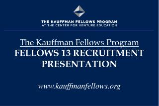The Kauffman Fellows Program FELLOWS 13 RECRUITMENT PRESENTATION www.kauffmanfellows.org