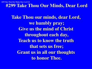 #299 Take Thou Our Minds, Dear Lord Take Thou our minds, dear Lord,  we humbly pray;