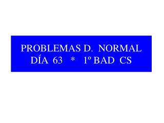 PROBLEMAS D.  NORMAL DÍA  63   *   1º BAD  CS