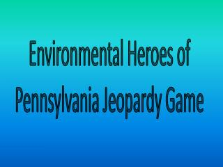 Environmental Heroes of  Pennsylvania Jeopardy Game