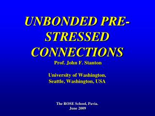 UNBONDED PRE-STRESSED CONNECTIONS  Prof. John F. Stanton University of Washington, Seattle, Washington, USA The ROSE Sch