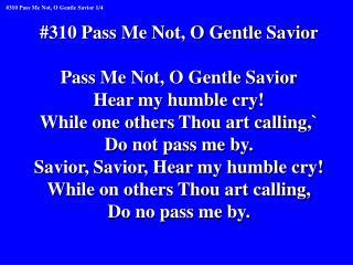 #310 Pass Me Not, O Gentle Savior Pass Me Not, O Gentle Savior Hear my humble cry!
