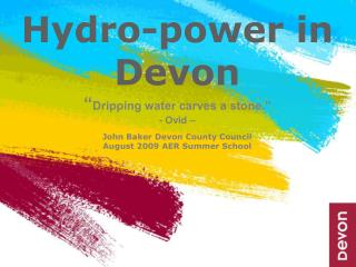 Hydro-power in Devon  Dripping water carves a stone.  - Ovid     John Baker Devon County Council August 2009 AER Summer