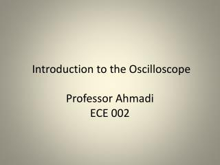 Introduction to the Oscilloscope  Professor  Ahmadi ECE 002