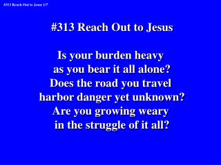 #313 Reach Out to Jesus Is your burden heavy  as you bear it all alone? Does the road you travel