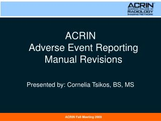 ACRIN  Adverse Event Reporting Manual Revisions Presented by: Cornelia Tsikos, BS, MS