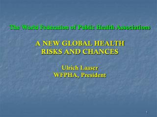 The World Federation of Public Health Associations A NEW GLOBAL HEALTH RISKS AND CHANCES
