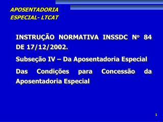 INSTRUÇÃO NORMATIVA INSSDC N o  84 DE 17/12/2002. Subseção IV – Da Aposentadoria Especial  Das Condições para Concessã