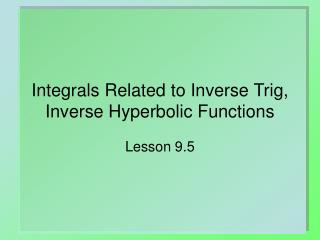 Integrals Related to Inverse Trig, Inverse Hyperbolic Functions