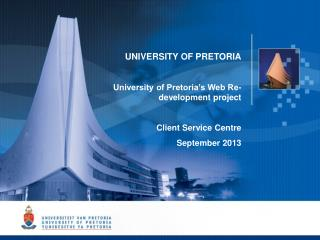 UNIVERSITY OF PRETORIA University of Pretoria's Web Re-development project Client Service Centre