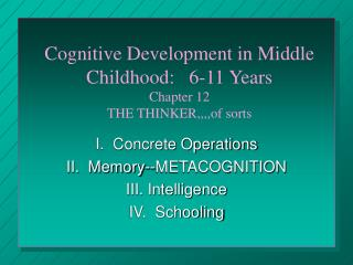 Cognitive Development in Middle Childhood:   6-11 Years Chapter 12 THE THINKER,,,,of sorts