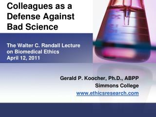 Colleagues as a Defense Against Bad Science The Walter C. Randall Lecture on Biomedical Ethics April 12, 2011