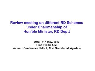 Review meeting on different RD Schemes  under Chairmanship of Hon'ble Minister, RD Deptt  Date : 11 th  May, 2012  Tim