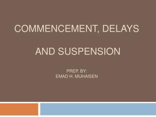 Commencement,  Delays and  Suspension Prep. By: emad h. muhaisen