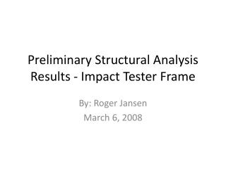 Preliminary Structural Analysis Results - Impact Tester Frame