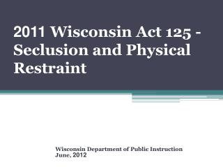 2011  Wisconsin Act 125 - Seclusion and Physical Restraint