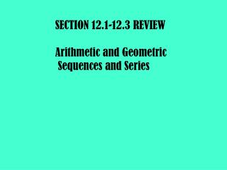 SECTION 12.1-12.3 REVIEW Arithmetic and Geometric  Sequences and Series